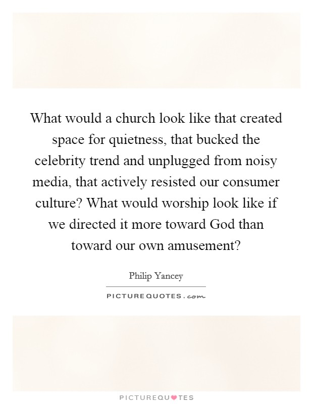 What would a church look like that created space for quietness, that bucked the celebrity trend and unplugged from noisy media, that actively resisted our consumer culture? What would worship look like if we directed it more toward God than toward our own amusement? Picture Quote #1