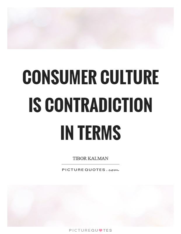 Consumer culture is contradiction in terms Picture Quote #1