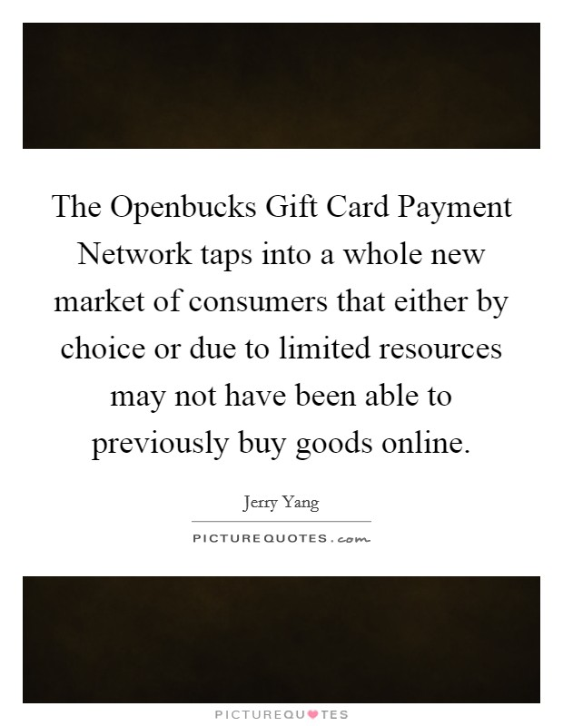 The Openbucks Gift Card Payment Network taps into a whole new market of consumers that either by choice or due to limited resources may not have been able to previously buy goods online Picture Quote #1