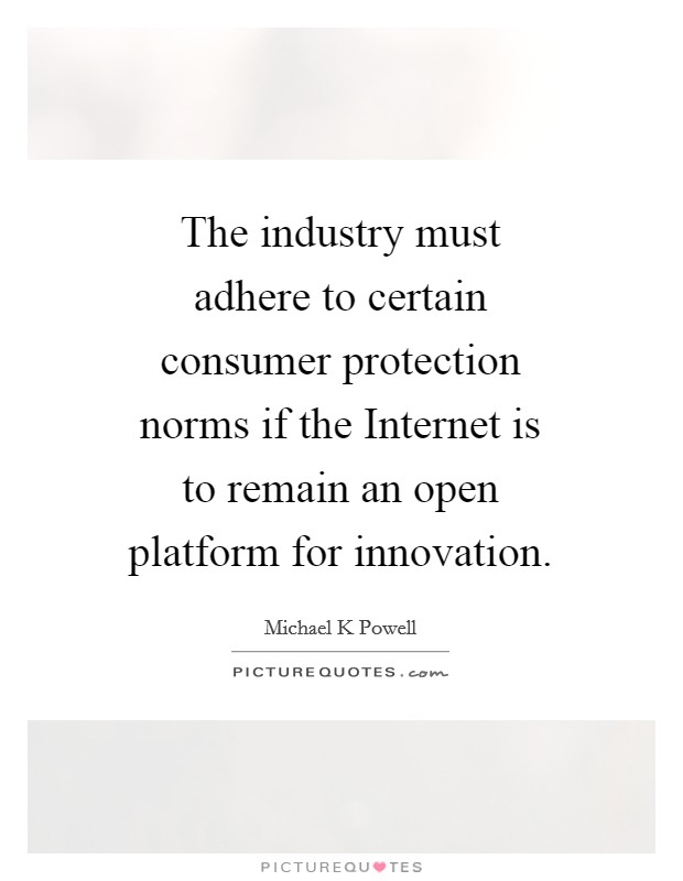 The industry must adhere to certain consumer protection norms if the Internet is to remain an open platform for innovation Picture Quote #1