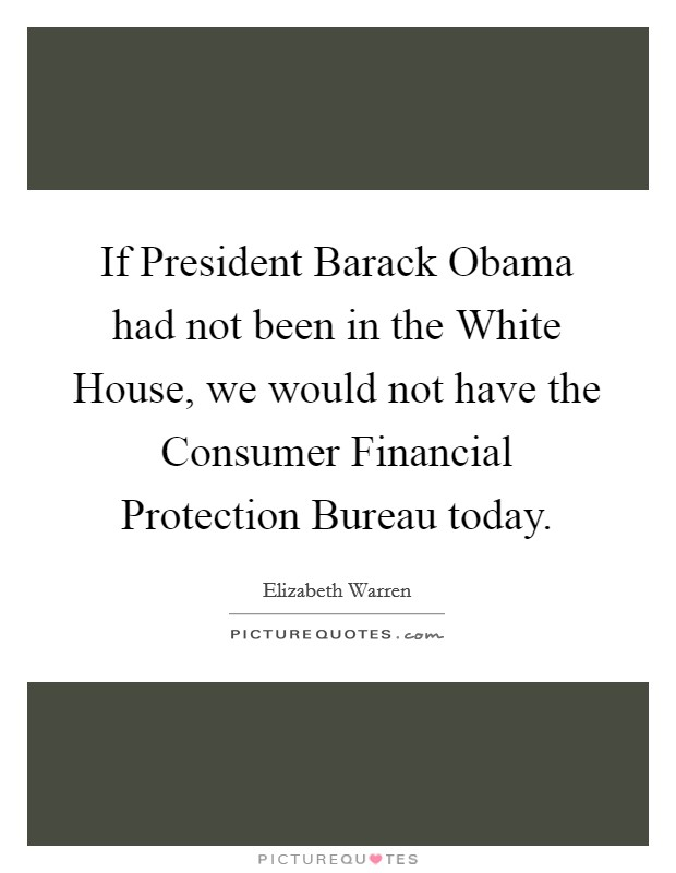 If President Barack Obama had not been in the White House, we would not have the Consumer Financial Protection Bureau today Picture Quote #1