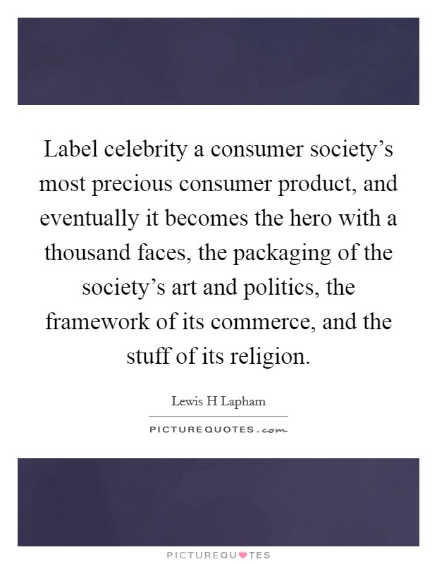 Label celebrity a consumer society's most precious consumer product, and eventually it becomes the hero with a thousand faces, the packaging of the society's art and politics, the framework of its commerce, and the stuff of its religion Picture Quote #1