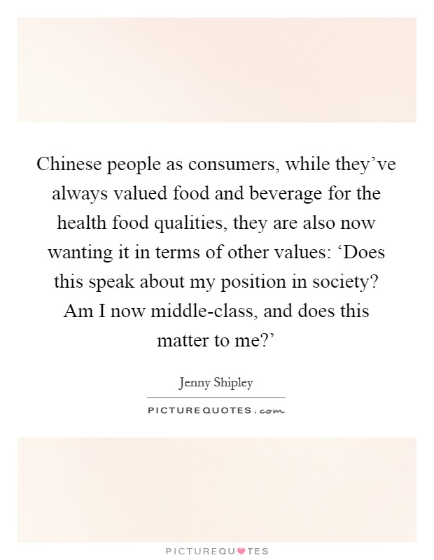 Chinese people as consumers, while they've always valued food and beverage for the health food qualities, they are also now wanting it in terms of other values: 'Does this speak about my position in society? Am I now middle-class, and does this matter to me?' Picture Quote #1