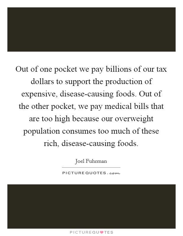 Out of one pocket we pay billions of our tax dollars to support the production of expensive, disease-causing foods. Out of the other pocket, we pay medical bills that are too high because our overweight population consumes too much of these rich, disease-causing foods. Picture Quote #1