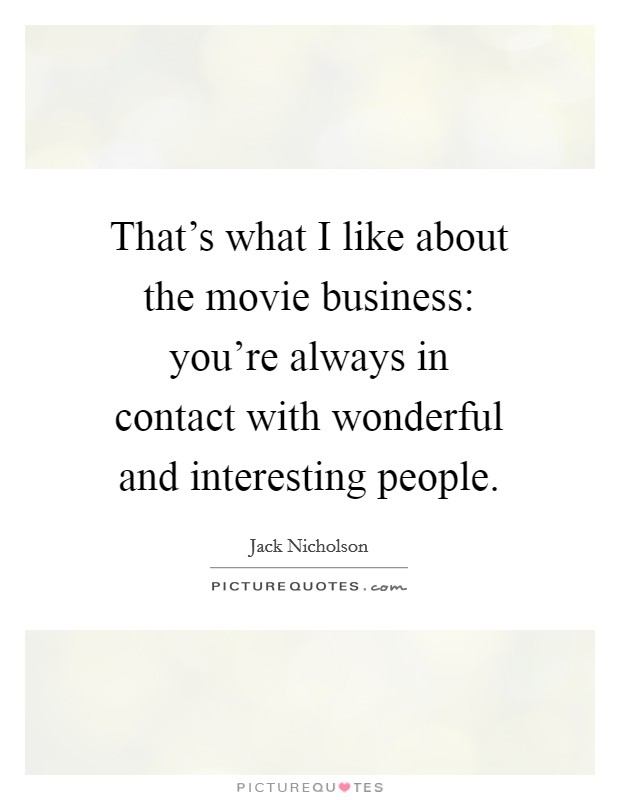 That's what I like about the movie business: you're always in contact with wonderful and interesting people Picture Quote #1