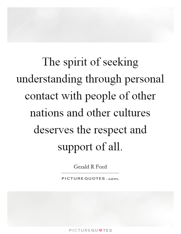 The spirit of seeking understanding through personal contact with people of other nations and other cultures deserves the respect and support of all Picture Quote #1