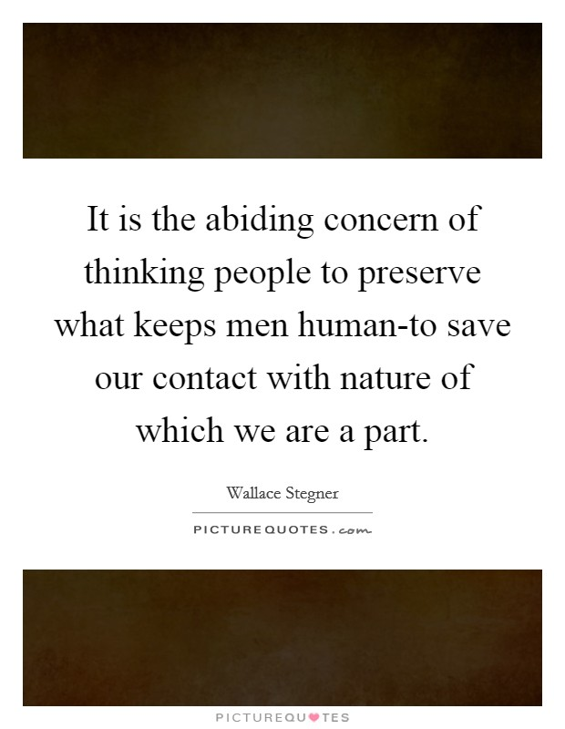 It is the abiding concern of thinking people to preserve what keeps men human-to save our contact with nature of which we are a part Picture Quote #1