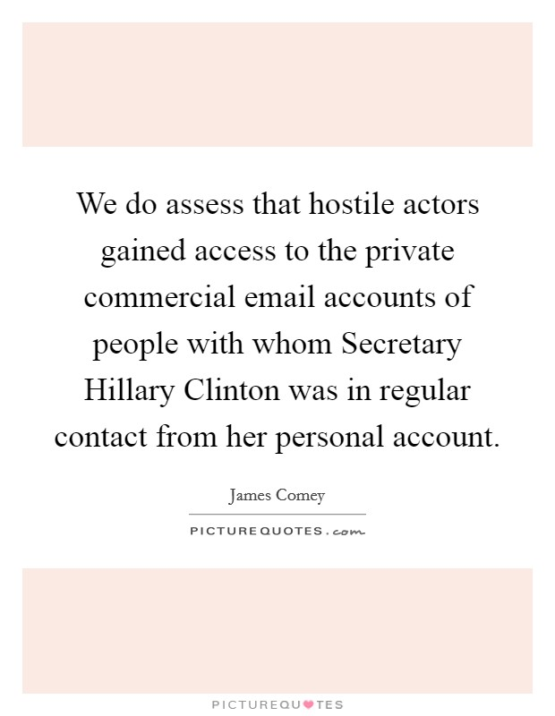 We do assess that hostile actors gained access to the private commercial email accounts of people with whom Secretary Hillary Clinton was in regular contact from her personal account Picture Quote #1