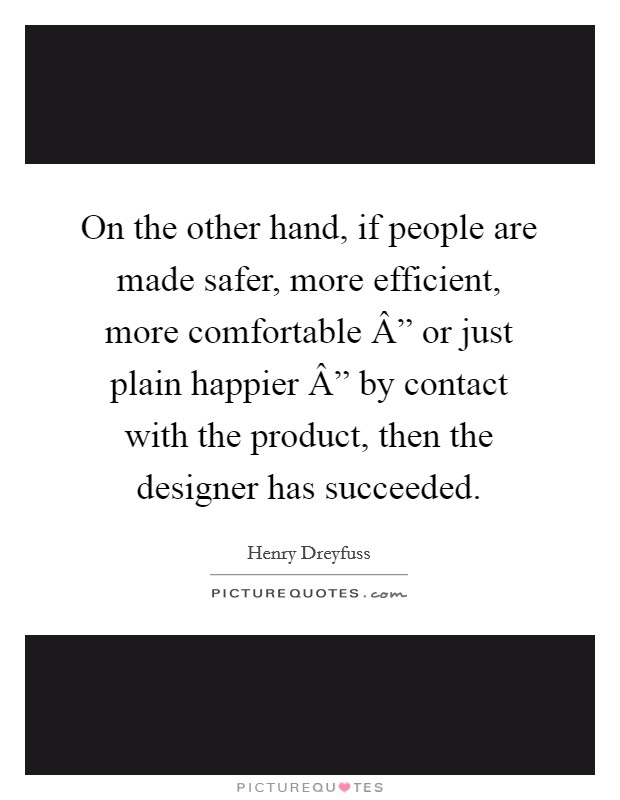 "On the other hand, if people are made safer, more efficient, more comfortable "" or just plain happier "" by contact with the product, then the designer has succeeded Picture Quote #1"