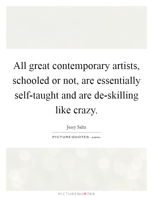 All great contemporary artists, schooled or not, are essentially self-taught and are de-skilling like crazy Picture Quote #1