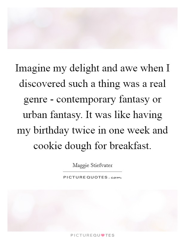 Imagine my delight and awe when I discovered such a thing was a real genre - contemporary fantasy or urban fantasy. It was like having my birthday twice in one week and cookie dough for breakfast Picture Quote #1