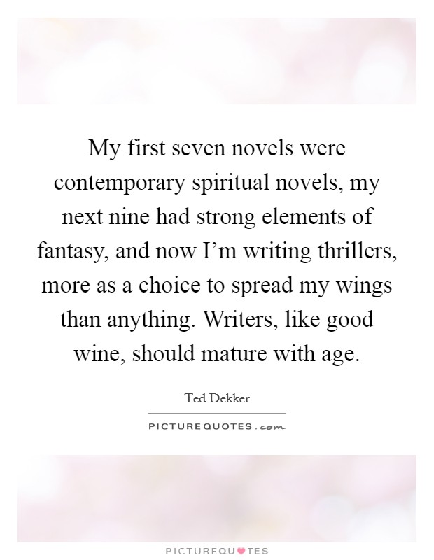 My first seven novels were contemporary spiritual novels, my next nine had strong elements of fantasy, and now I'm writing thrillers, more as a choice to spread my wings than anything. Writers, like good wine, should mature with age Picture Quote #1
