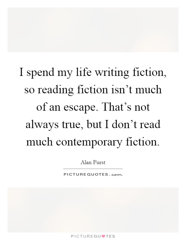 I spend my life writing fiction, so reading fiction isn't much of an escape. That's not always true, but I don't read much contemporary fiction Picture Quote #1