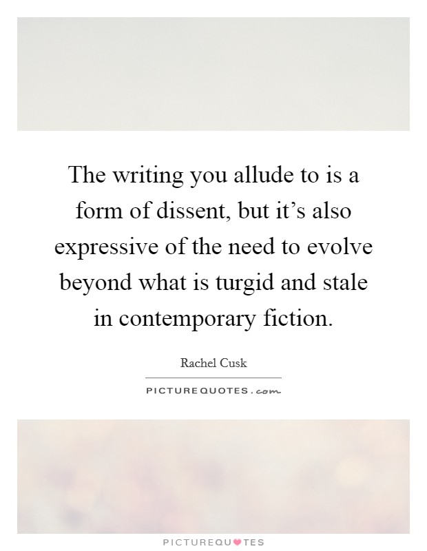 The writing you allude to is a form of dissent, but it's also expressive of the need to evolve beyond what is turgid and stale in contemporary fiction Picture Quote #1