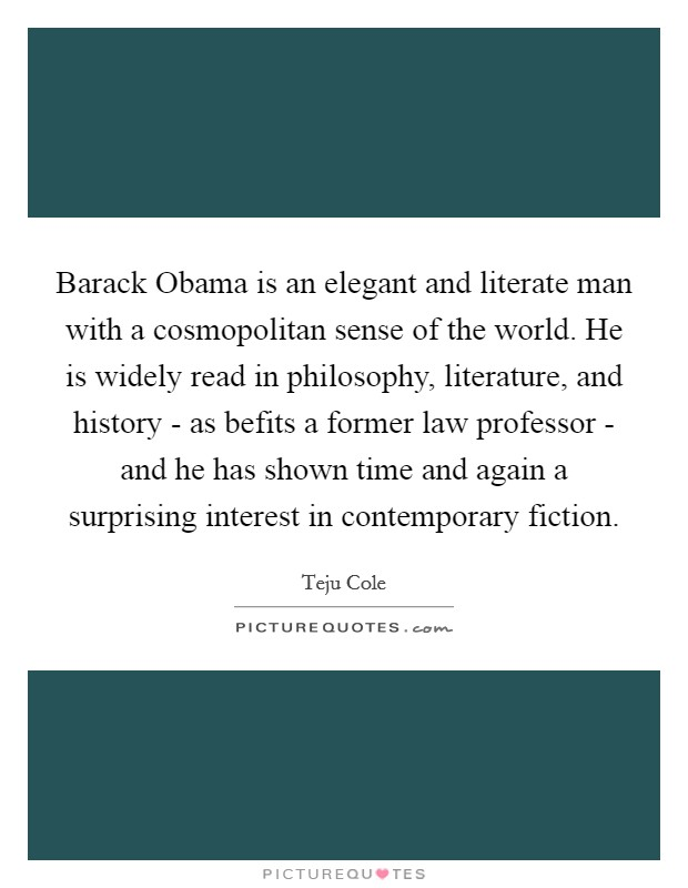 Barack Obama is an elegant and literate man with a cosmopolitan sense of the world. He is widely read in philosophy, literature, and history - as befits a former law professor - and he has shown time and again a surprising interest in contemporary fiction Picture Quote #1