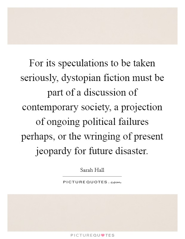 For its speculations to be taken seriously, dystopian fiction must be part of a discussion of contemporary society, a projection of ongoing political failures perhaps, or the wringing of present jeopardy for future disaster. Picture Quote #1