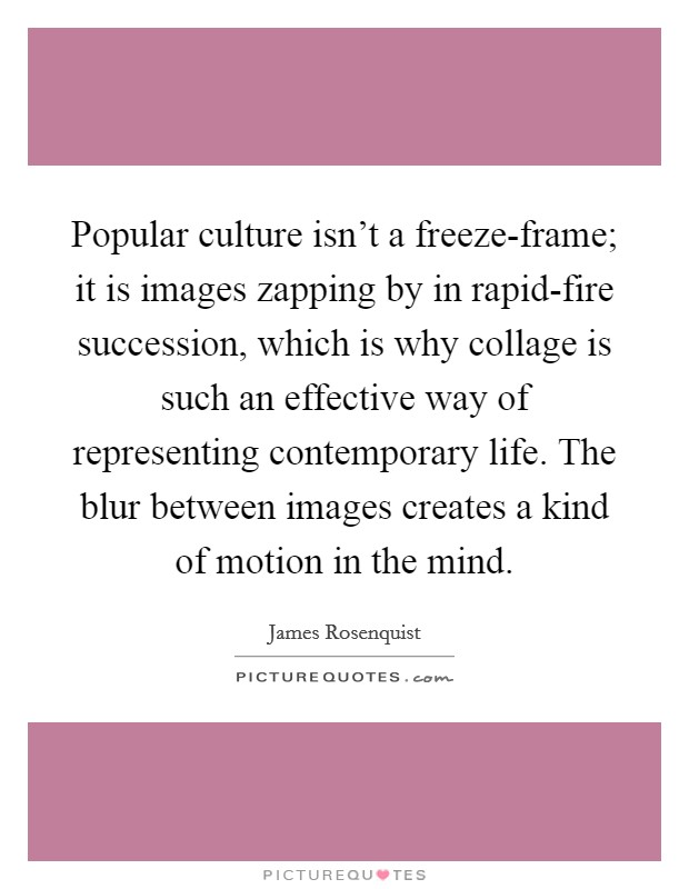 Popular culture isn't a freeze-frame; it is images zapping by in rapid-fire succession, which is why collage is such an effective way of representing contemporary life. The blur between images creates a kind of motion in the mind Picture Quote #1
