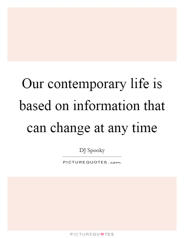 Our contemporary life is based on information that can change at any time Picture Quote #1