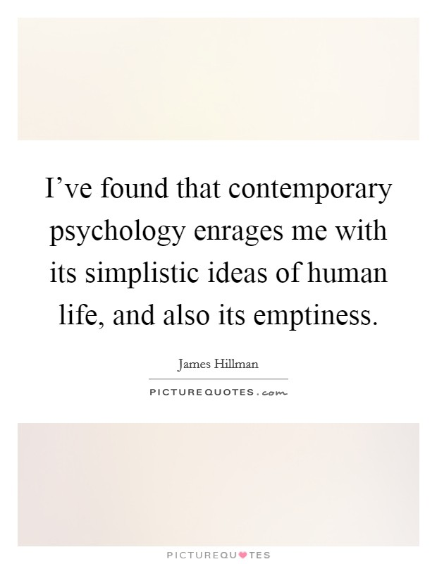 I've found that contemporary psychology enrages me with its simplistic ideas of human life, and also its emptiness Picture Quote #1