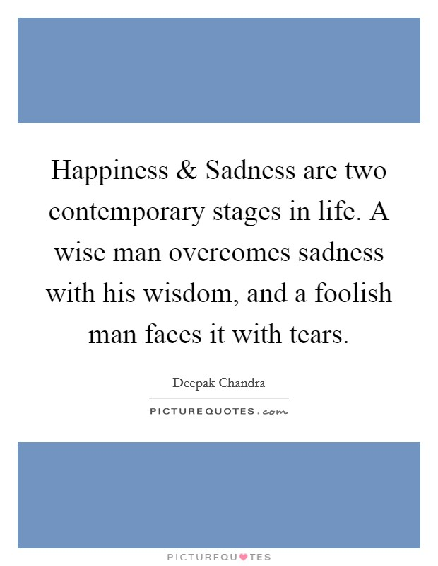 Happiness and Sadness are two contemporary stages in life. A wise man overcomes sadness with his wisdom, and a foolish man faces it with tears Picture Quote #1