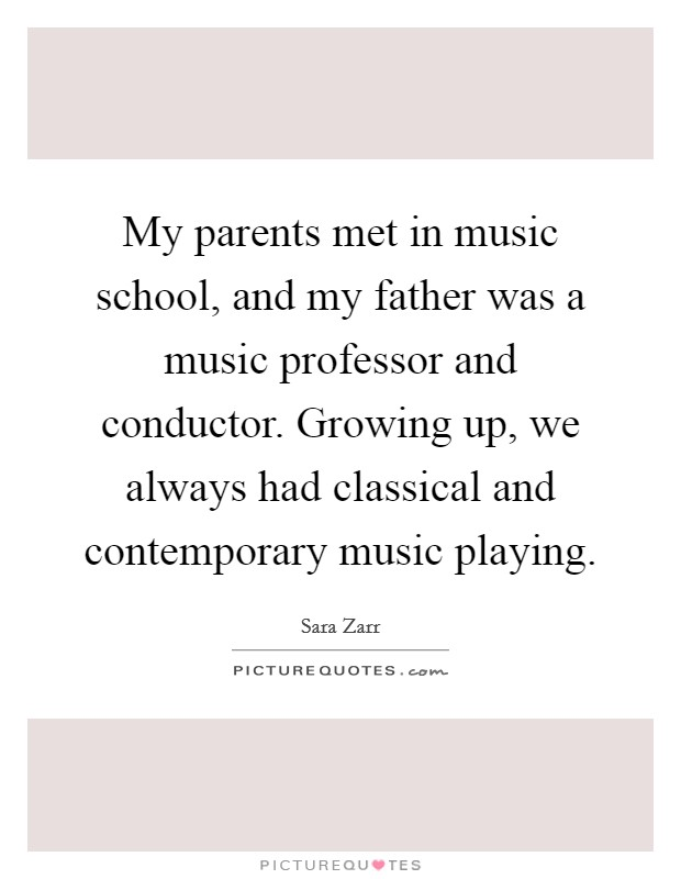 My parents met in music school, and my father was a music professor and conductor. Growing up, we always had classical and contemporary music playing Picture Quote #1