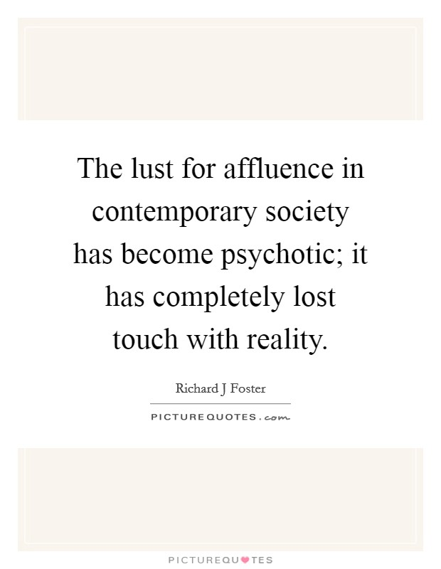 The lust for affluence in contemporary society has become psychotic; it has completely lost touch with reality Picture Quote #1