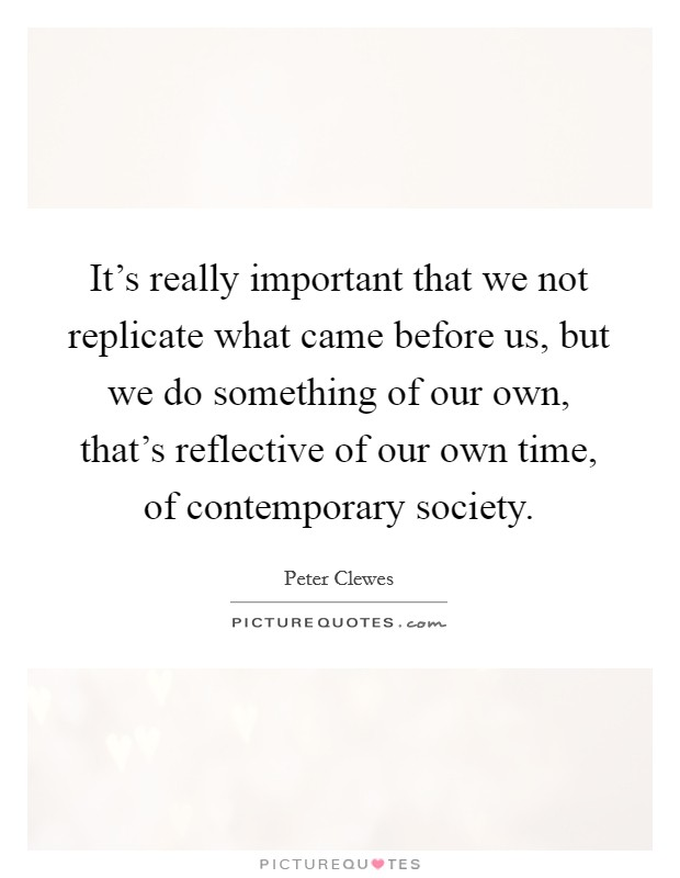 It's really important that we not replicate what came before us, but we do something of our own, that's reflective of our own time, of contemporary society Picture Quote #1