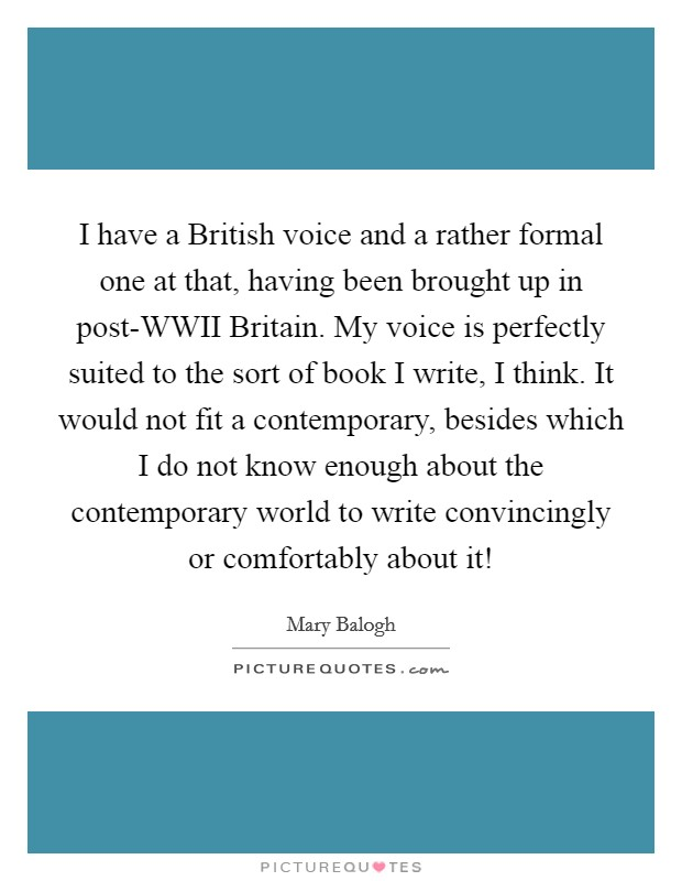 I have a British voice and a rather formal one at that, having been brought up in post-WWII Britain. My voice is perfectly suited to the sort of book I write, I think. It would not fit a contemporary, besides which I do not know enough about the contemporary world to write convincingly or comfortably about it! Picture Quote #1