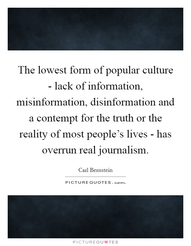 The lowest form of popular culture - lack of information, misinformation, disinformation and a contempt for the truth or the reality of most people's lives - has overrun real journalism Picture Quote #1