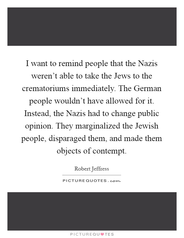 I want to remind people that the Nazis weren't able to take the Jews to the crematoriums immediately. The German people wouldn't have allowed for it. Instead, the Nazis had to change public opinion. They marginalized the Jewish people, disparaged them, and made them objects of contempt Picture Quote #1