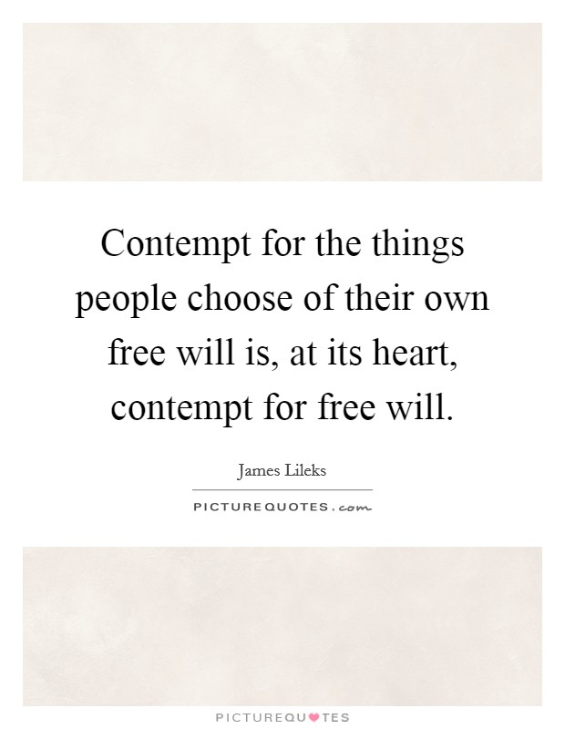 Contempt for the things people choose of their own free will is, at its heart, contempt for free will Picture Quote #1