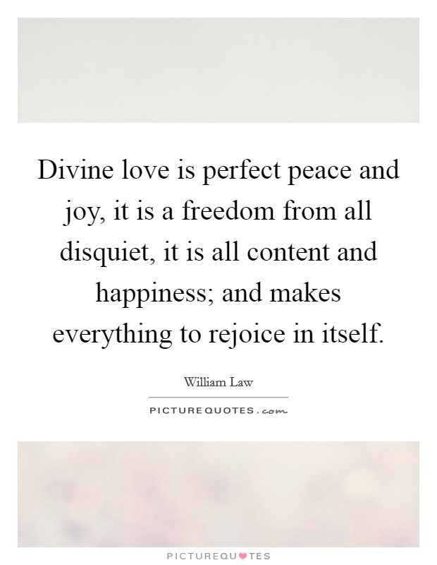 Divine love is perfect peace and joy, it is a freedom from all disquiet, it is all content and happiness; and makes everything to rejoice in itself Picture Quote #1