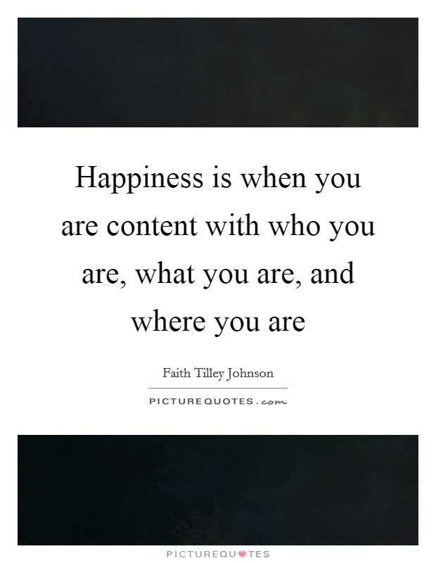 Happiness is when you are content with who you are, what you are, and where you are Picture Quote #1