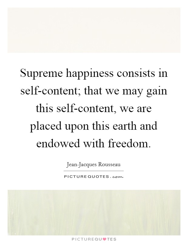 Supreme happiness consists in self-content; that we may gain this self-content, we are placed upon this earth and endowed with freedom Picture Quote #1