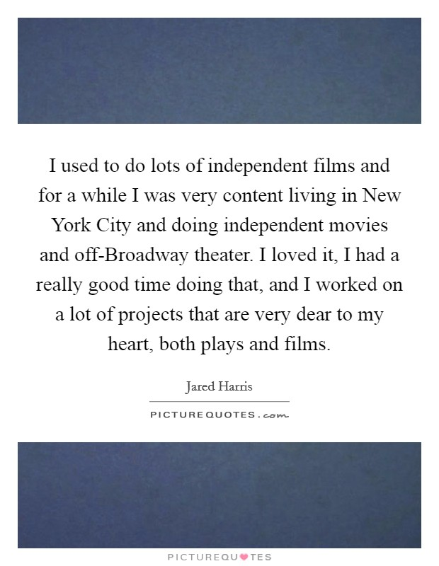 I used to do lots of independent films and for a while I was very content living in New York City and doing independent movies and off-Broadway theater. I loved it, I had a really good time doing that, and I worked on a lot of projects that are very dear to my heart, both plays and films. Picture Quote #1