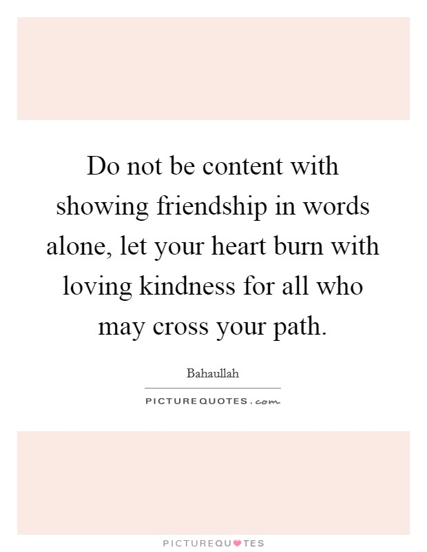 Do not be content with showing friendship in words alone, let your heart burn with loving kindness for all who may cross your path Picture Quote #1