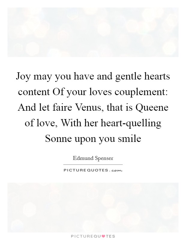Joy may you have and gentle hearts content Of your loves couplement: And let faire Venus, that is Queene of love, With her heart-quelling Sonne upon you smile Picture Quote #1