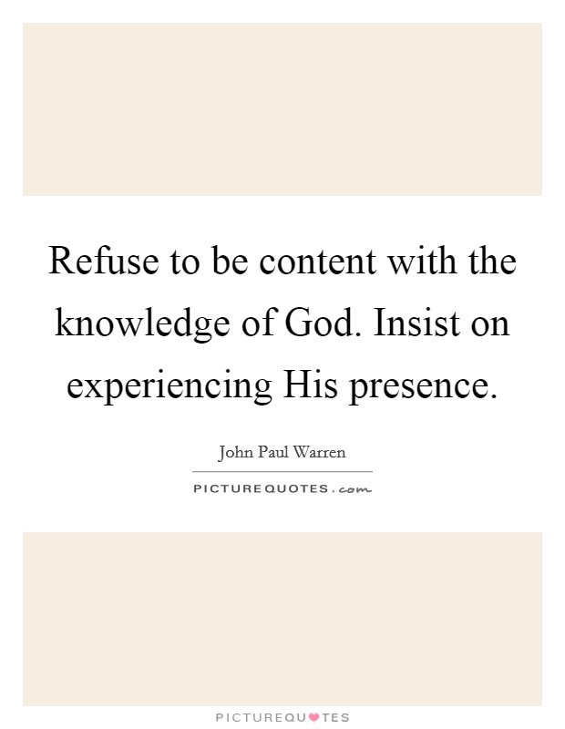 Refuse to be content with the knowledge of God. Insist on experiencing His presence Picture Quote #1