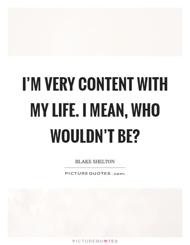 I'm very content with my life. I mean, who wouldn't be? Picture Quote #1
