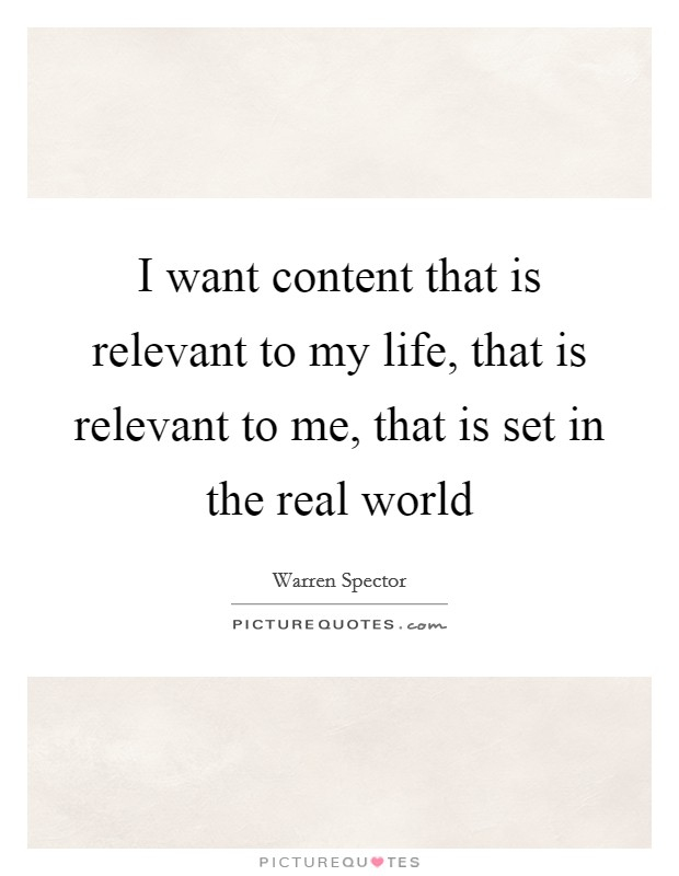 I want content that is relevant to my life, that is relevant to me, that is set in the real world Picture Quote #1