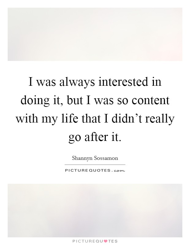 I was always interested in doing it, but I was so content with my life that I didn't really go after it Picture Quote #1