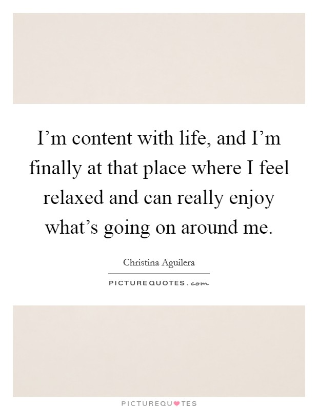 I'm content with life, and I'm finally at that place where I feel relaxed and can really enjoy what's going on around me Picture Quote #1