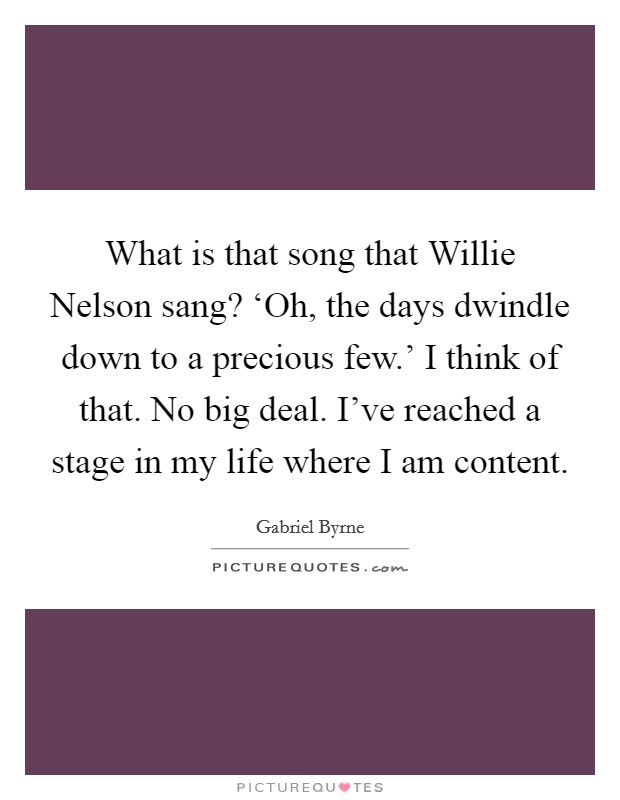 What is that song that Willie Nelson sang? 'Oh, the days dwindle down to a precious few.' I think of that. No big deal. I've reached a stage in my life where I am content Picture Quote #1