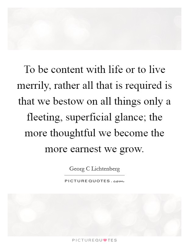 To be content with life or to live merrily, rather all that is required is that we bestow on all things only a fleeting, superficial glance; the more thoughtful we become the more earnest we grow Picture Quote #1