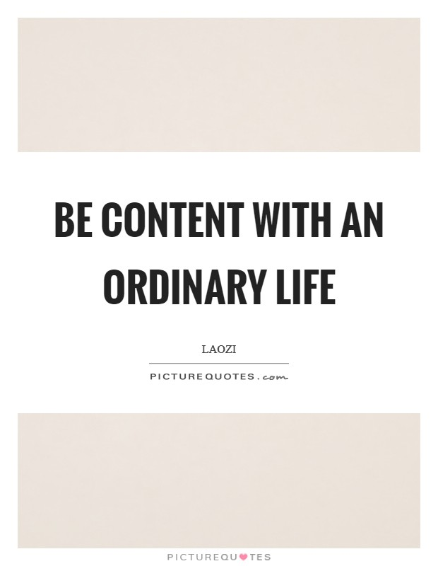 Be content with an ordinary life Picture Quote #1
