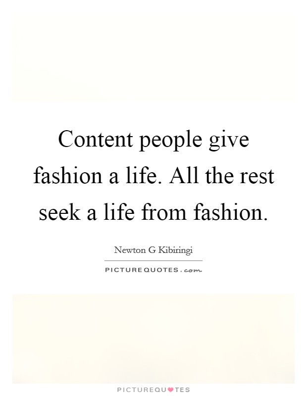 Content people give fashion a life. All the rest seek a life from fashion Picture Quote #1
