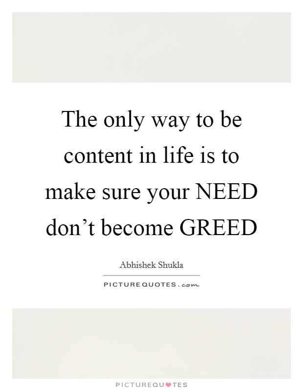 The only way to be content in life is to make sure your NEED don't become GREED Picture Quote #1
