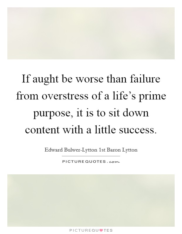 If aught be worse than failure from overstress of a life's prime purpose, it is to sit down content with a little success. Picture Quote #1
