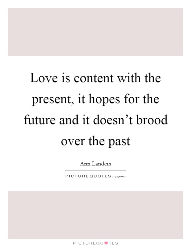 Love is content with the present, it hopes for the future and it doesn't brood over the past Picture Quote #1
