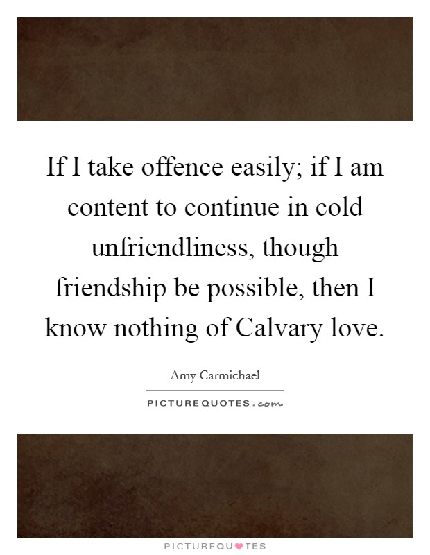 If I take offence easily; if I am content to continue in cold unfriendliness, though friendship be possible, then I know nothing of Calvary love Picture Quote #1